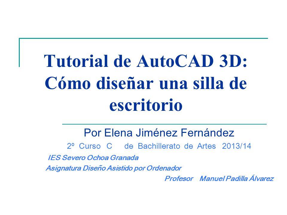 Tutorial de AutoCAD 3D: Cómo diseñar una silla de escritorio Por Elena Jiménez Fernández 2º Curso Cde Bachillerato de Artes 2013/14 IES Severo Ochoa G