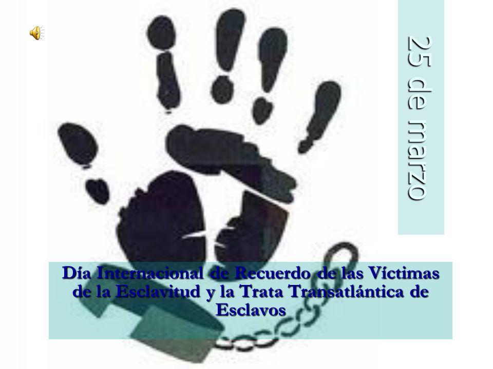 25 de marzo Día Internacional de Recuerdo de las Víctimas de la Esclavitud y la Trata Transatlántica de Esclavos