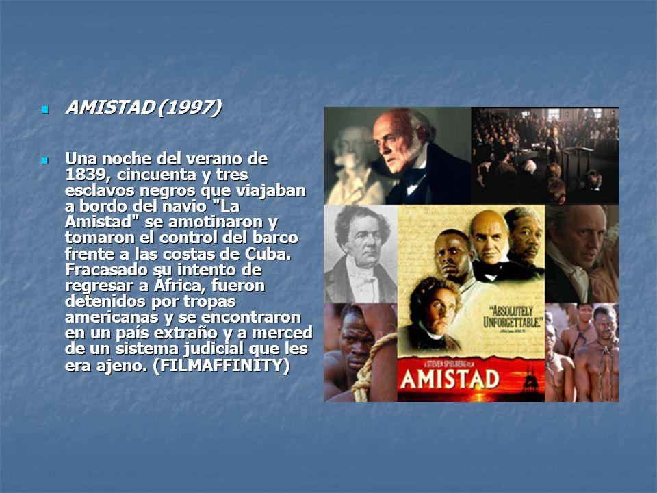 AMISTAD (1997) Una noche del verano de 1839, cincuenta y tres esclavos negros que viajaban a bordo del navio La Amistad se amotinaron y tomaron el control del barco frente a las costas de Cuba.