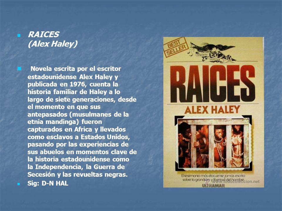 RAICES (Alex Haley) Novela escrita por el escritor estadounidense Alex Haley y publicada en 1976, cuenta la historia familiar de Haley a lo largo de siete generaciones, desde el momento en que sus antepasados (musulmanes de la etnia mandinga) fueron capturados en Africa y llevados como esclavos a Estados Unidos, pasando por las experiencias de sus abuelos en momentos clave de la historia estadounidense como la Independencia, la Guerra de Secesión y las revueltas negras.