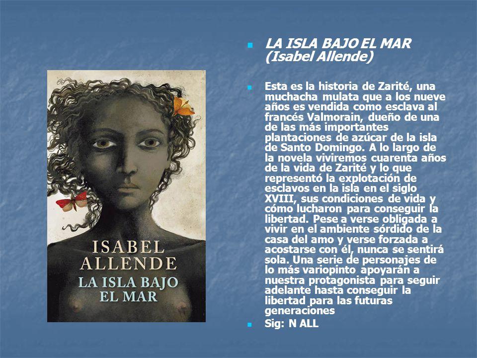 LA ISLA BAJO EL MAR (Isabel Allende) Esta es la historia de Zarité, una muchacha mulata que a los nueve años es vendida como esclava al francés Valmorain, dueño de una de las más importantes plantaciones de azúcar de la isla de Santo Domingo.