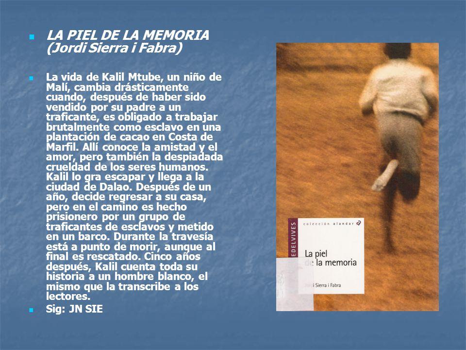 LA PIEL DE LA MEMORIA (Jordi Sierra i Fabra) La vida de Kalil Mtube, un niño de Malí, cambia drásticamente cuando, después de haber sido vendido por su padre a un traficante, es obligado a trabajar brutalmente como esclavo en una plantación de cacao en Costa de Marfil.