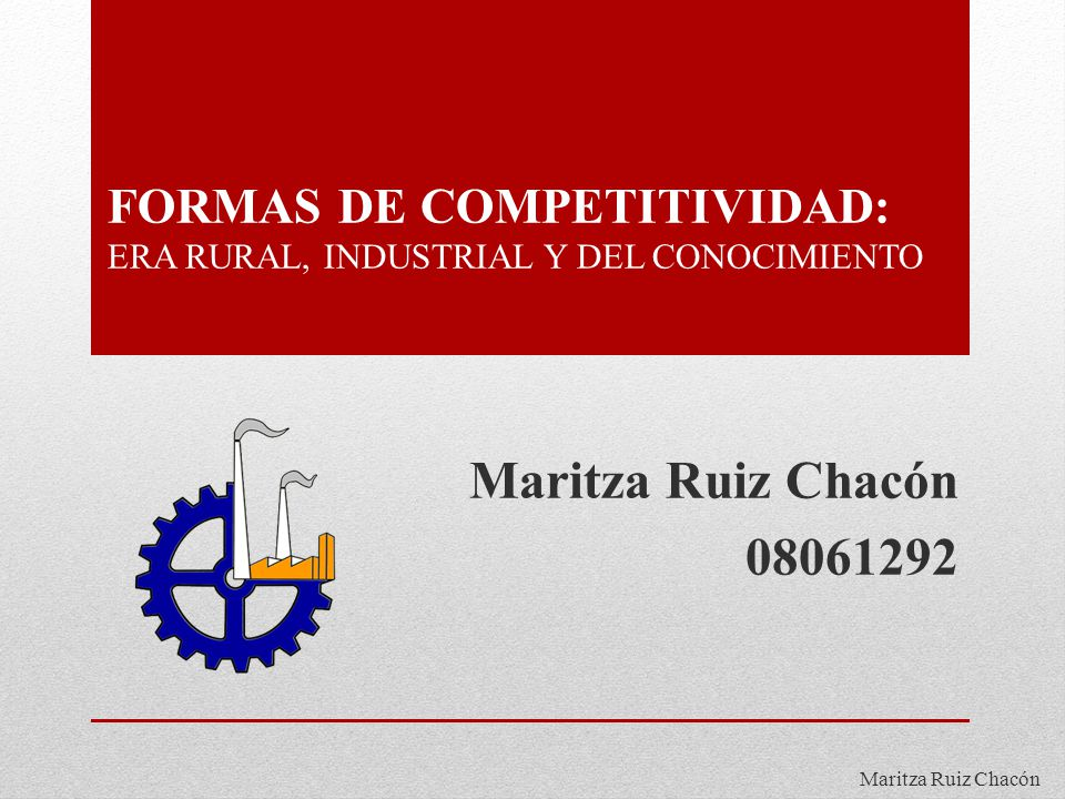 Maritza Ruiz Chacón FORMAS DE COMPETITIVIDAD: ERA RURAL, INDUSTRIAL Y DEL CONOCIMIENTO Maritza Ruiz Chacón 08061292