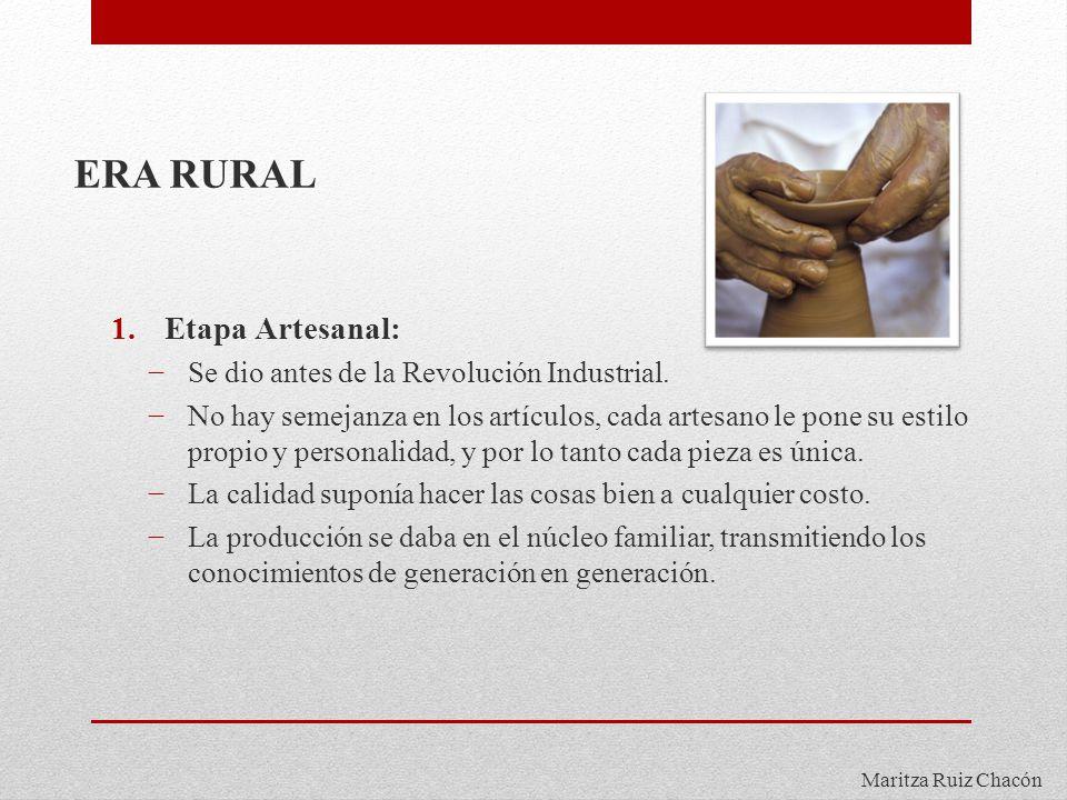 Maritza Ruiz Chacón ERA RURAL 1.Etapa Artesanal: Se dio antes de la Revolución Industrial. No hay semejanza en los artículos, cada artesano le pone su