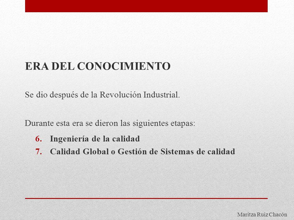 Maritza Ruiz Chacón ERA DEL CONOCIMIENTO Se dio después de la Revolución Industrial. Durante esta era se dieron las siguientes etapas: 6.Ingeniería de