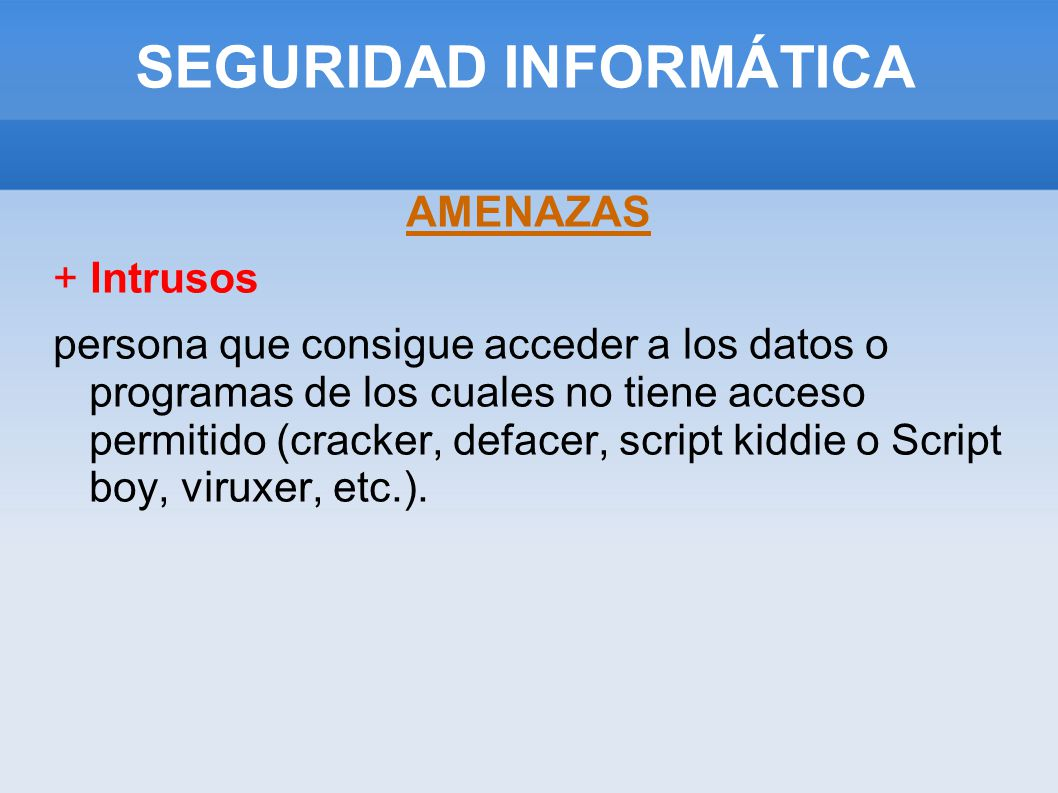 SEGURIDAD INFORMÁTICA AMENAZAS + Intrusos persona que consigue acceder a los datos o programas de los cuales no tiene acceso permitido (cracker, defac