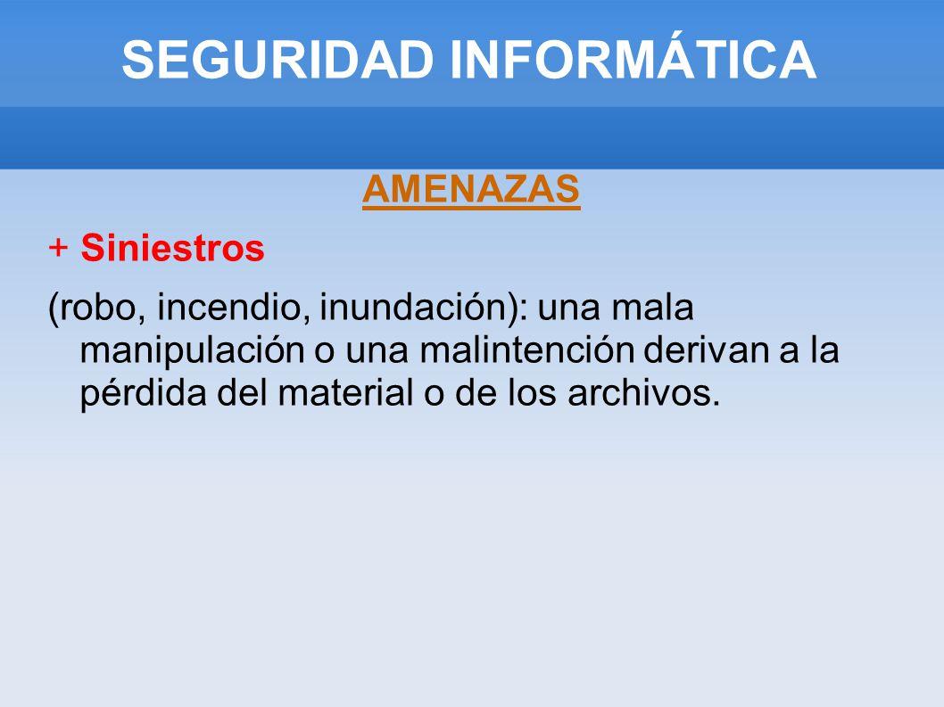 SEGURIDAD INFORMÁTICA AMENAZAS + Siniestros (robo, incendio, inundación): una mala manipulación o una malintención derivan a la pérdida del material o