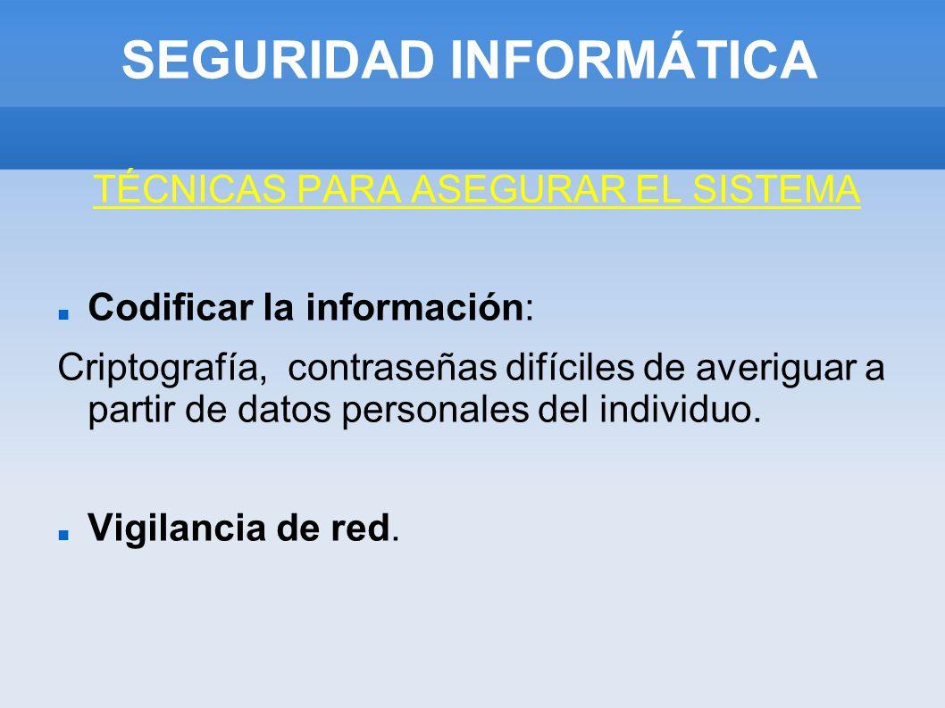 SEGURIDAD INFORMÁTICA TÉCNICAS PARA ASEGURAR EL SISTEMA Codificar la información: Criptografía, contraseñas difíciles de averiguar a partir de datos p