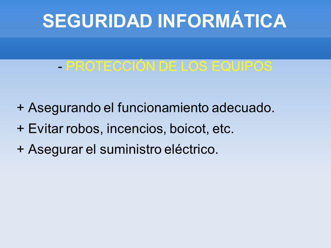 SEGURIDAD INFORMÁTICA - PROTECCIÓN DE LOS EQUIPOS + Asegurando el funcionamiento adecuado. + Evitar robos, incencios, boicot, etc. + Asegurar el sumin