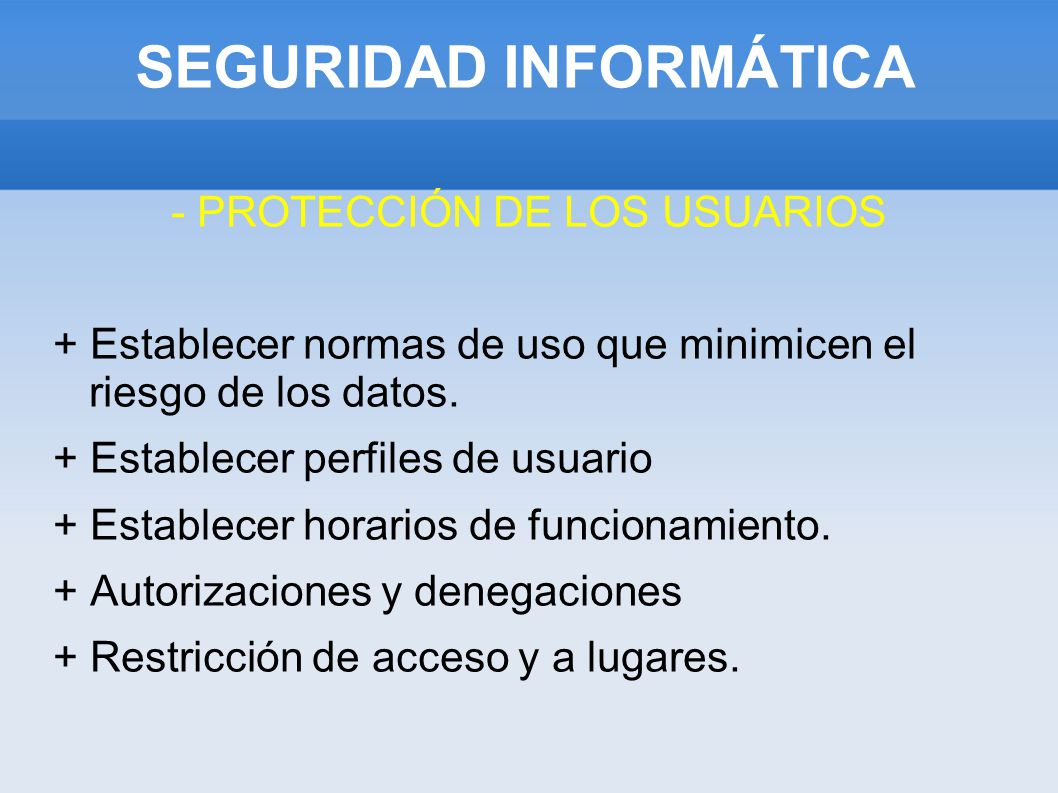 SEGURIDAD INFORMÁTICA - PROTECCIÓN DE LOS USUARIOS + Establecer normas de uso que minimicen el riesgo de los datos. + Establecer perfiles de usuario +