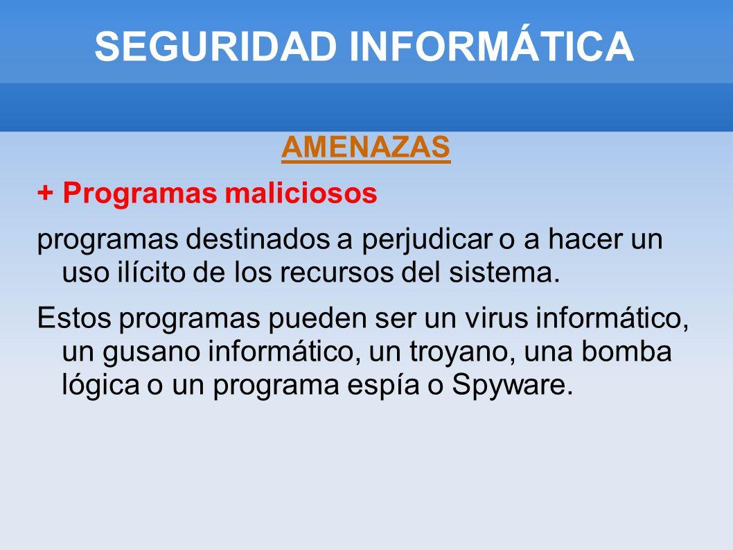 SEGURIDAD INFORMÁTICA AMENAZAS + Programas maliciosos programas destinados a perjudicar o a hacer un uso ilícito de los recursos del sistema. Estos pr