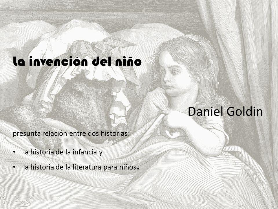 La invención del niño Daniel Goldin presunta relación entre dos historias: la historia de la infancia y la historia de la literatura para niños.