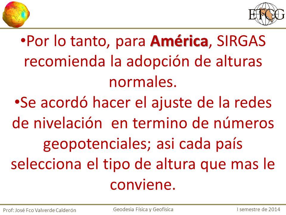 América Por lo tanto, para América, SIRGAS recomienda la adopción de alturas normales. Se acordó hacer el ajuste de la redes de nivelación en termino