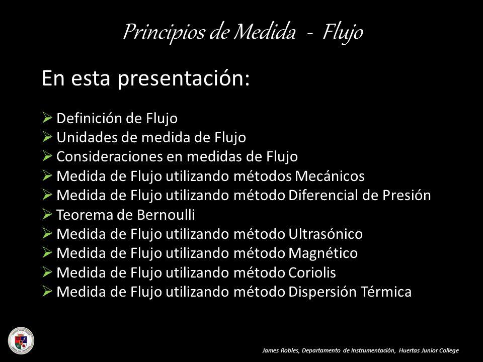 Principios de Medida - Flujo James Robles, Departamento de Instrumentación, Huertas Junior College En esta presentación: Definición de Flujo Unidades