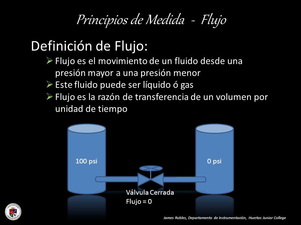 Principios de Medida - Flujo James Robles, Departamento de Instrumentación, Huertas Junior College Definición de Flujo: Flujo es el movimiento de un f