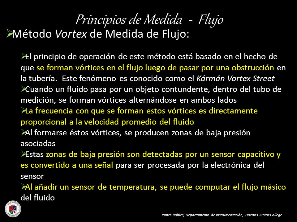 Principios de Medida - Flujo Método Vortex de Medida de Flujo: El principio de operación de este método está basado en el hecho de que se forman vórti