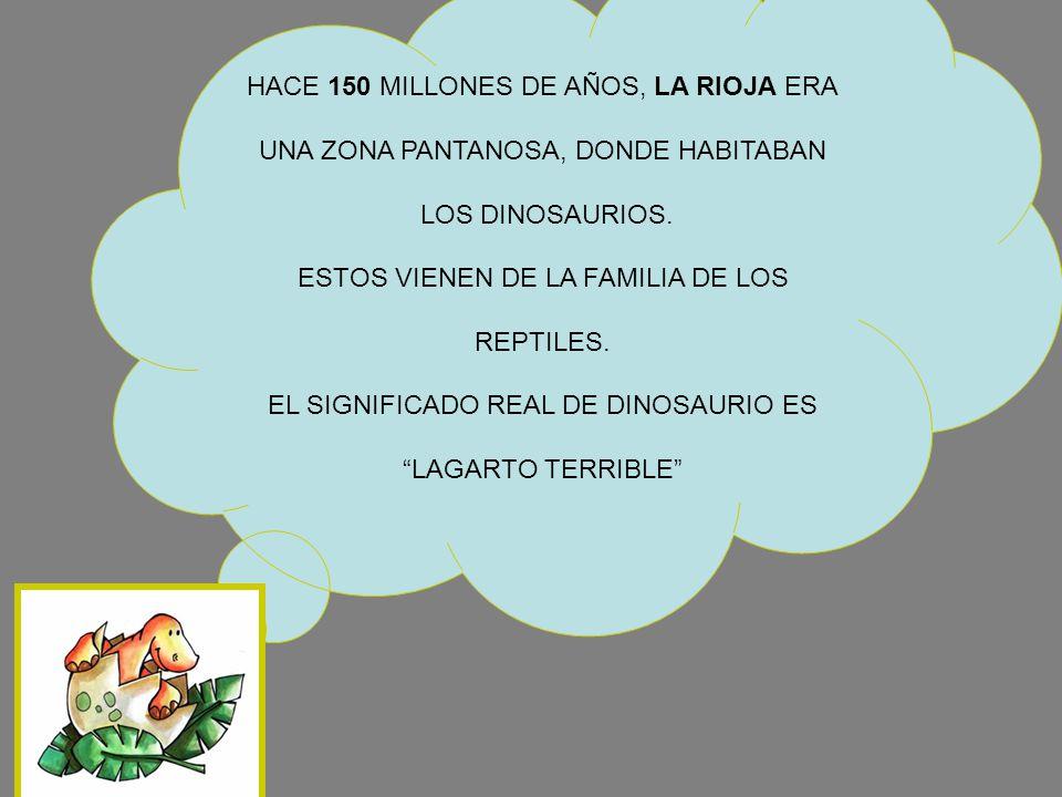 HACE 150 MILLONES DE AÑOS, LA RIOJA ERA UNA ZONA PANTANOSA, DONDE HABITABAN LOS DINOSAURIOS. ESTOS VIENEN DE LA FAMILIA DE LOS REPTILES. EL SIGNIFICAD