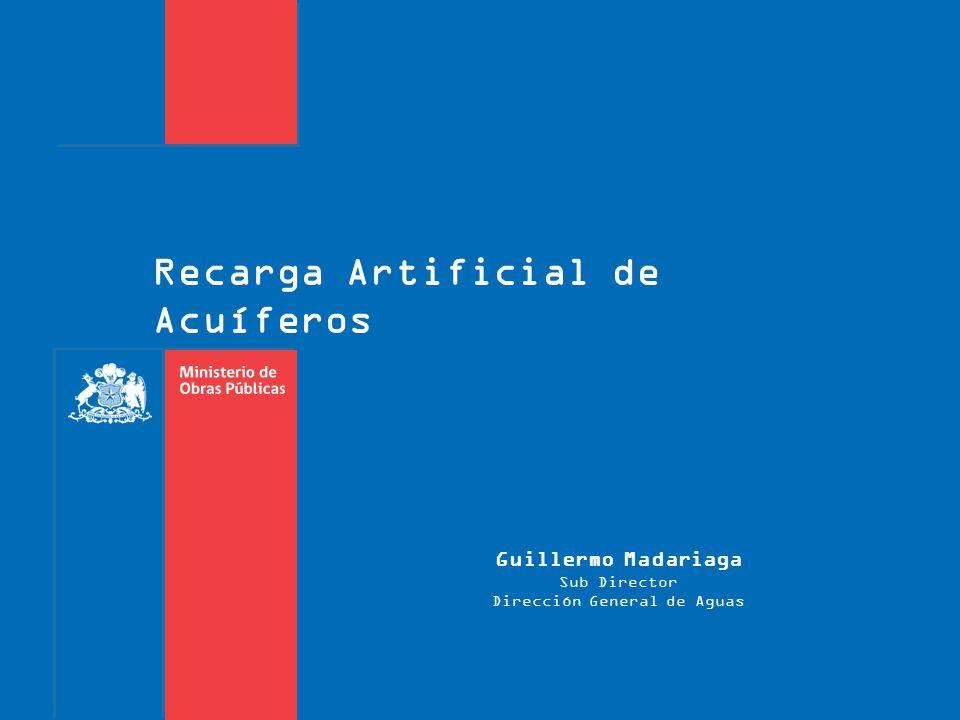 Recarga Artificial de Acuíferos Guillermo Madariaga Sub Director Dirección General de Aguas