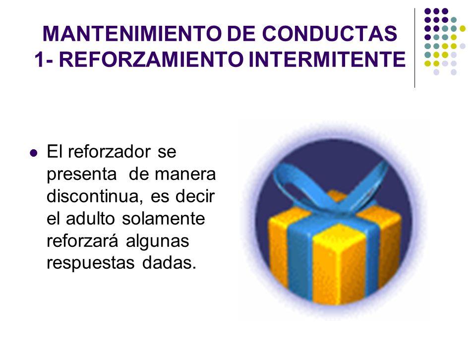 MANTENIMIENTO DE CONDUCTAS 1- REFORZAMIENTO INTERMITENTE El reforzador se presenta de manera discontinua, es decir el adulto solamente reforzará algun