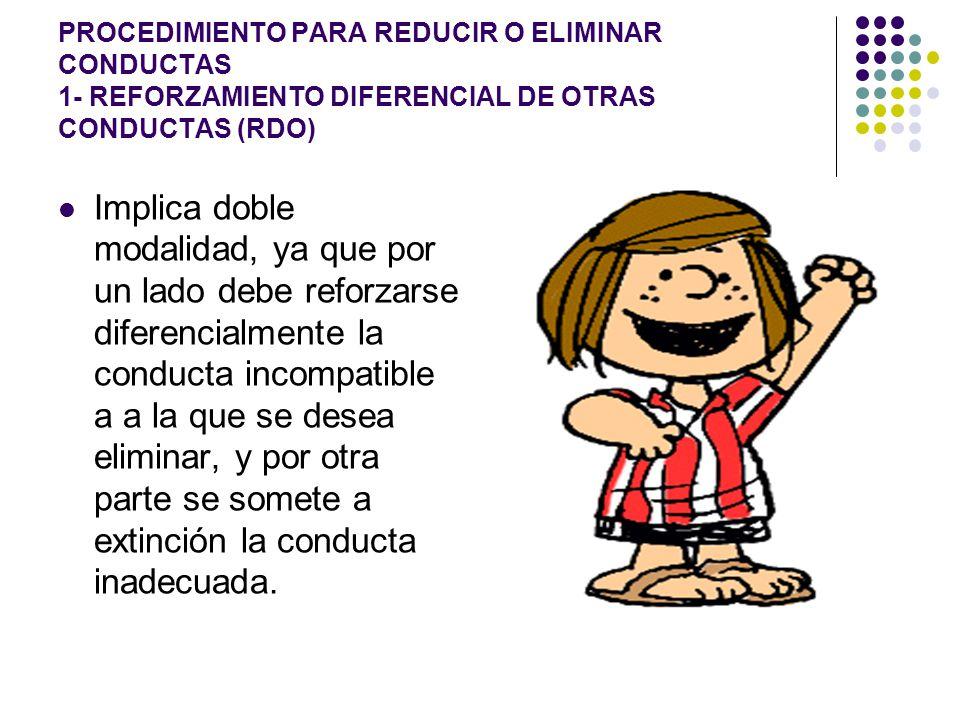 PROCEDIMIENTO PARA REDUCIR O ELIMINAR CONDUCTAS 1- REFORZAMIENTO DIFERENCIAL DE OTRAS CONDUCTAS (RDO) Implica doble modalidad, ya que por un lado debe