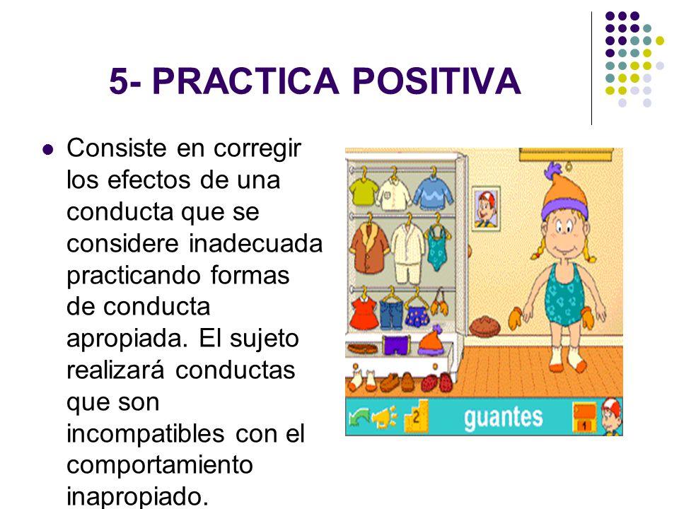 5- PRACTICA POSITIVA Consiste en corregir los efectos de una conducta que se considere inadecuada practicando formas de conducta apropiada. El sujeto