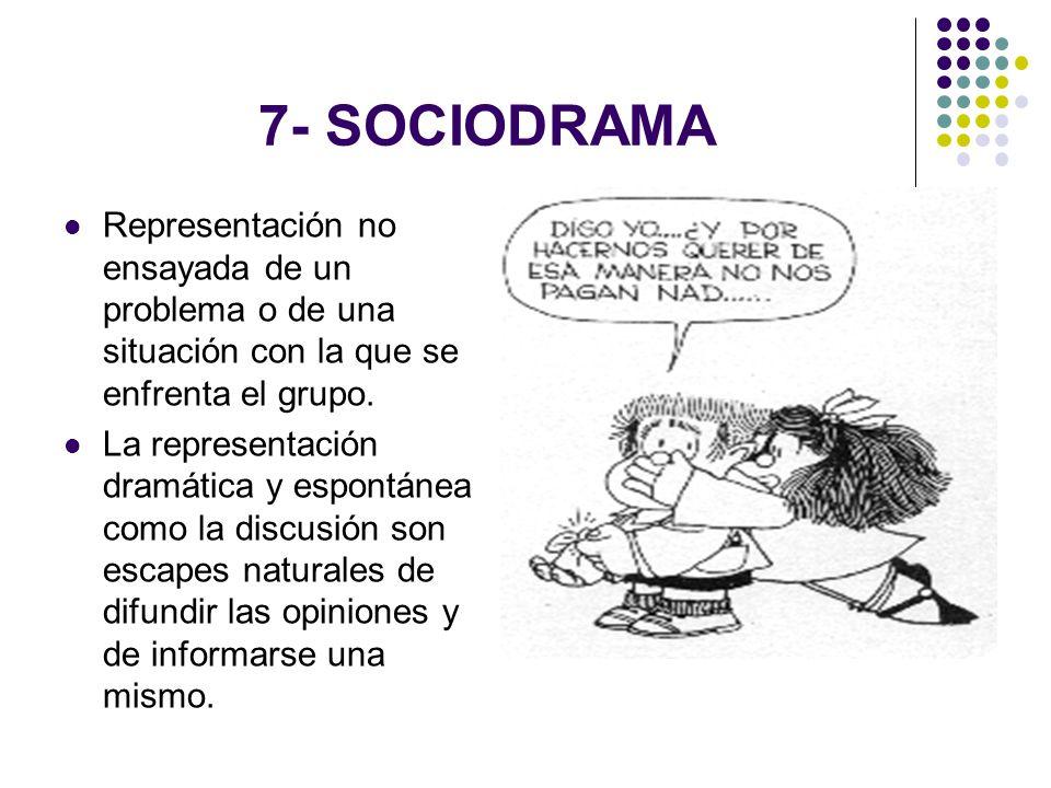 7- SOCIODRAMA Representación no ensayada de un problema o de una situación con la que se enfrenta el grupo. La representación dramática y espontánea c