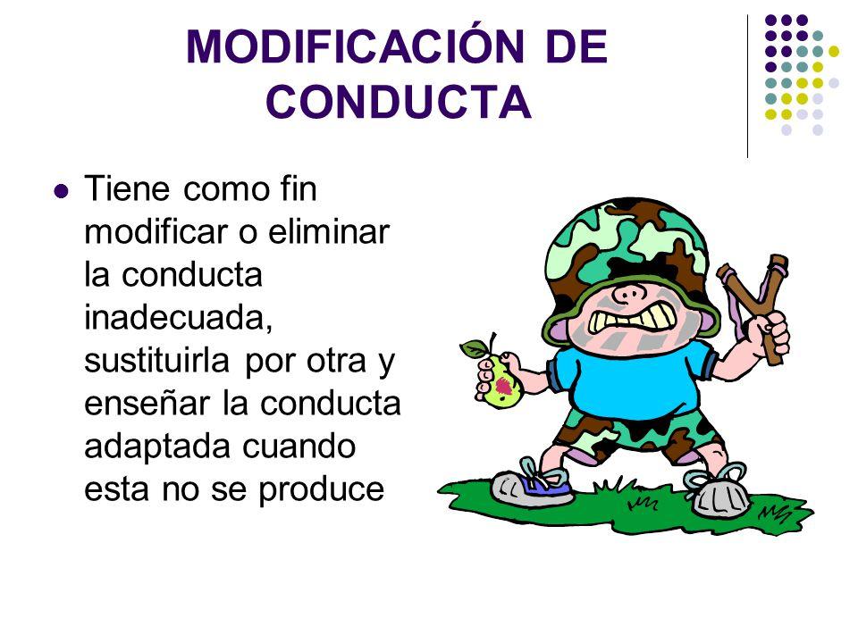 MODIFICACIÓN DE CONDUCTA Tiene como fin modificar o eliminar la conducta inadecuada, sustituirla por otra y enseñar la conducta adaptada cuando esta n