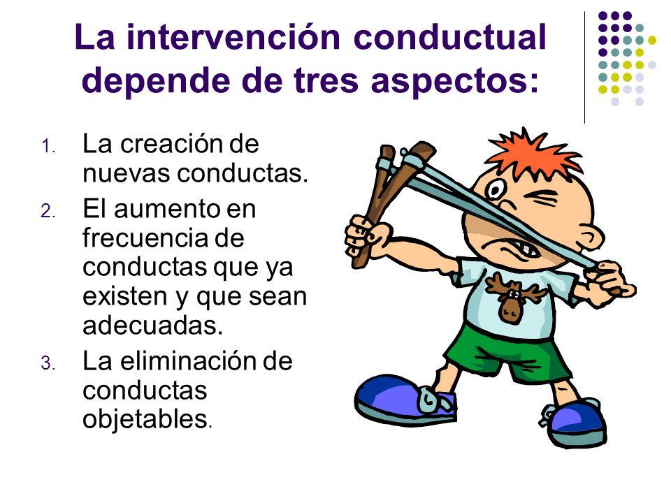 La intervención conductual depende de tres aspectos: 1. La creación de nuevas conductas. 2. El aumento en frecuencia de conductas que ya existen y que