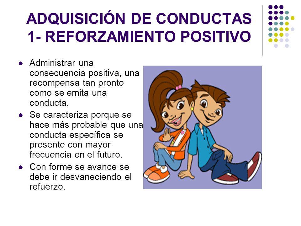 ADQUISICIÓN DE CONDUCTAS 1- REFORZAMIENTO POSITIVO Administrar una consecuencia positiva, una recompensa tan pronto como se emita una conducta. Se car