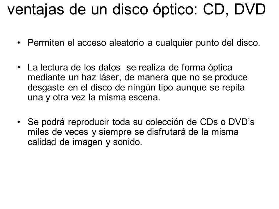 ventajas de un disco óptico: CD, DVD Permiten el acceso aleatorio a cualquier punto del disco. La lectura de los datos se realiza de forma óptica medi