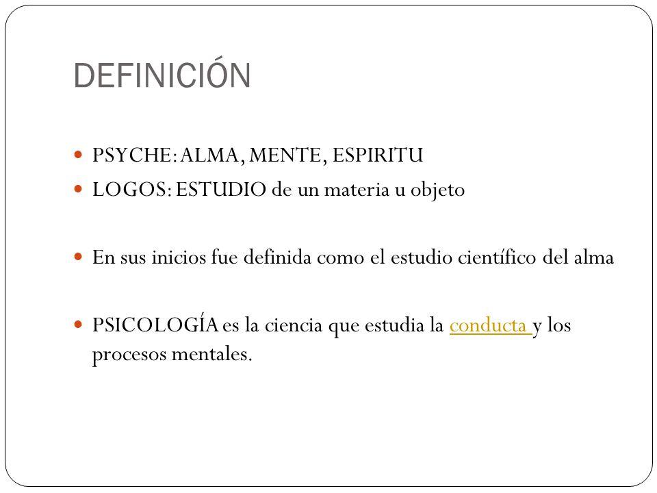 DEFINICIÓN PSYCHE: ALMA, MENTE, ESPIRITU LOGOS: ESTUDIO de un materia u objeto En sus inicios fue definida como el estudio científico del alma PSICOLO