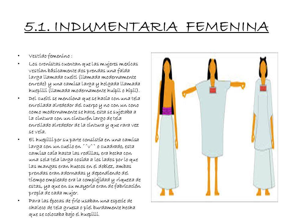 5. INDUMENTARIA El vestido o indumentaria del pueblo Mexica que como pueblo originario de lo que hoy es México fue uno de los pueblos Nahuas que habit