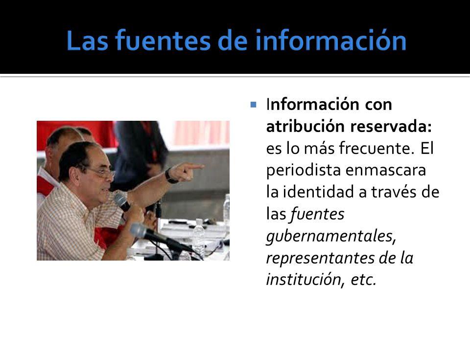 Información con atribución reservada: es lo más frecuente. El periodista enmascara la identidad a través de las fuentes gubernamentales, representante