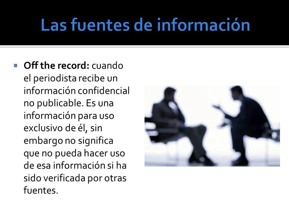 Off the record: cuando el periodista recibe un información confidencial no publicable. Es una información para uso exclusivo de él, sin embargo no sig