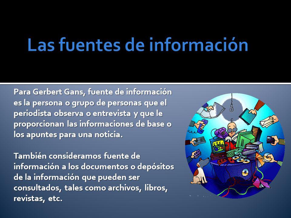 Para Gerbert Gans, fuente de información es la persona o grupo de personas que el periodista observa o entrevista y que le proporcionan las informacio