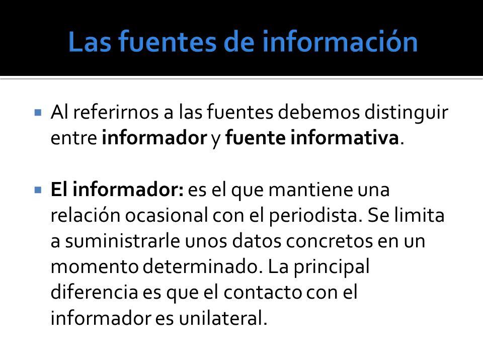 Al referirnos a las fuentes debemos distinguir entre informador y fuente informativa. El informador: es el que mantiene una relación ocasional con el