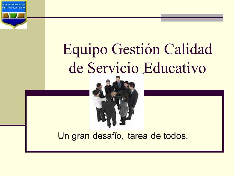 Equipo Gestión Calidad de Servicio Educativo Un gran desafío, tarea de todos.
