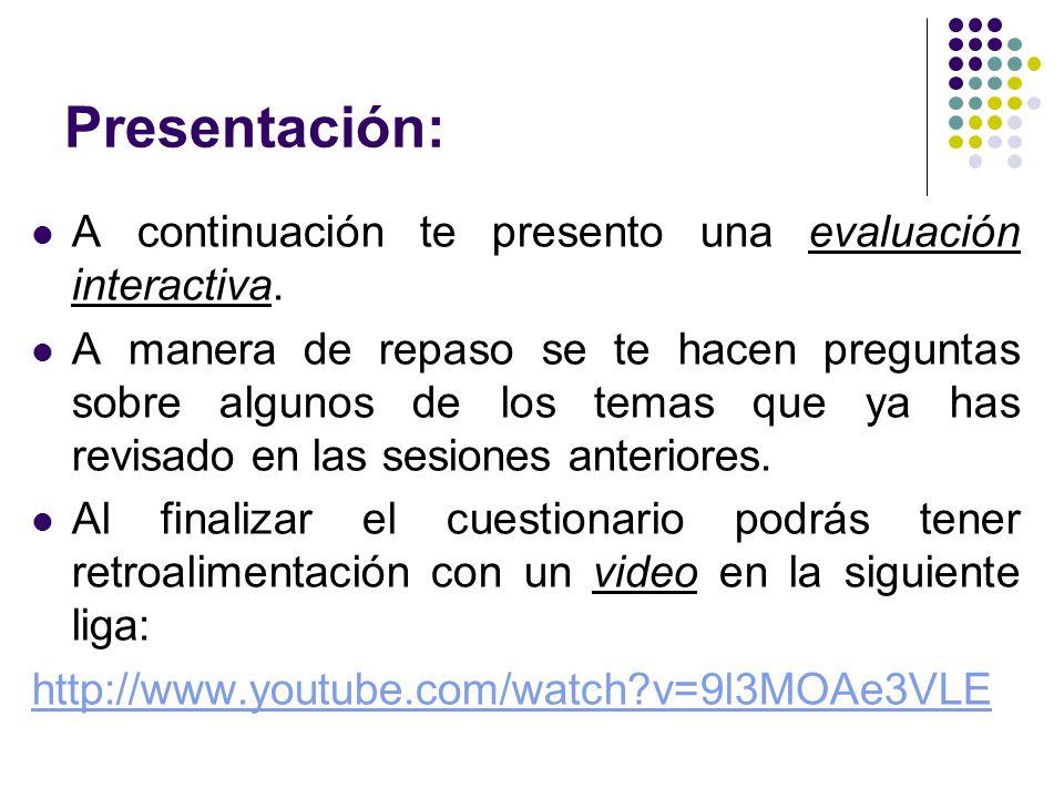 Presentación: A continuación te presento una evaluación interactiva. A manera de repaso se te hacen preguntas sobre algunos de los temas que ya has re