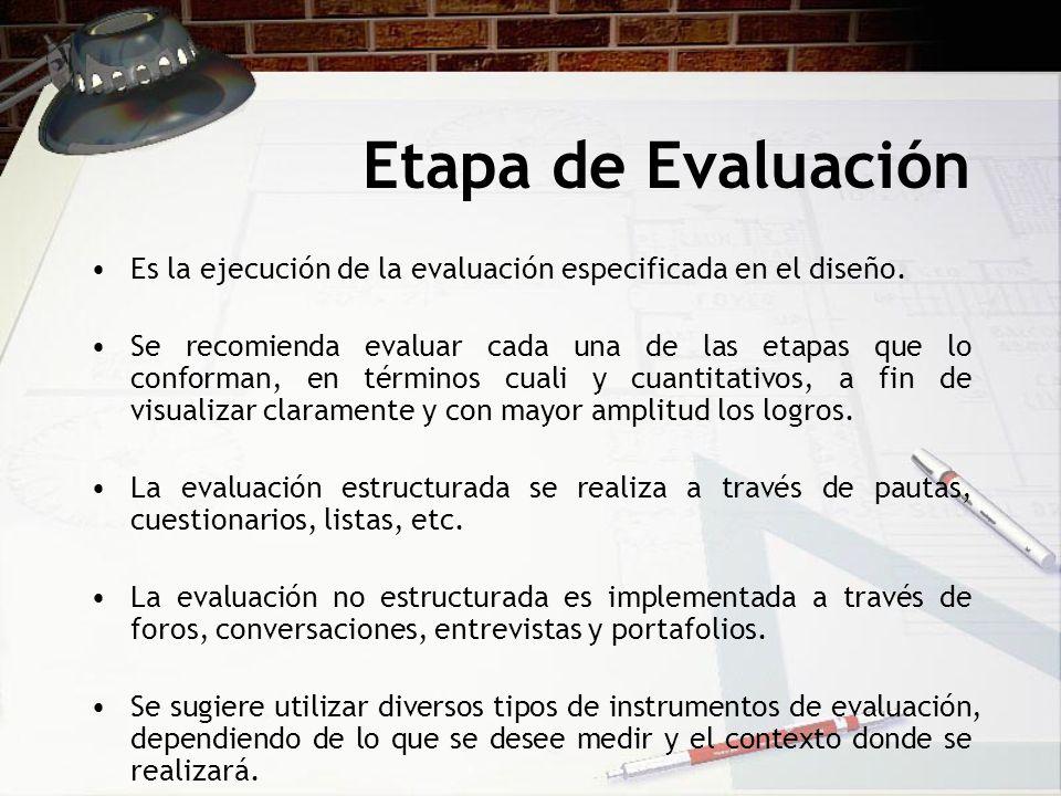 Etapa de Evaluación Es la ejecución de la evaluación especificada en el diseño. Se recomienda evaluar cada una de las etapas que lo conforman, en térm