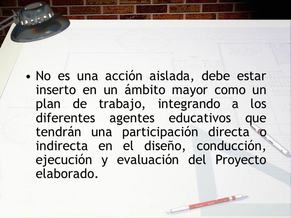 No es una acción aislada, debe estar inserto en un ámbito mayor como un plan de trabajo, integrando a los diferentes agentes educativos que tendrán un