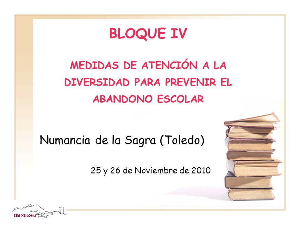 IES XIXONA BLOQUE IV MEDIDAS DE ATENCIÓN A LA DIVERSIDAD PARA PREVENIR EL ABANDONO ESCOLAR Numancia de la Sagra (Toledo) 25 y 26 de Noviembre de 2010