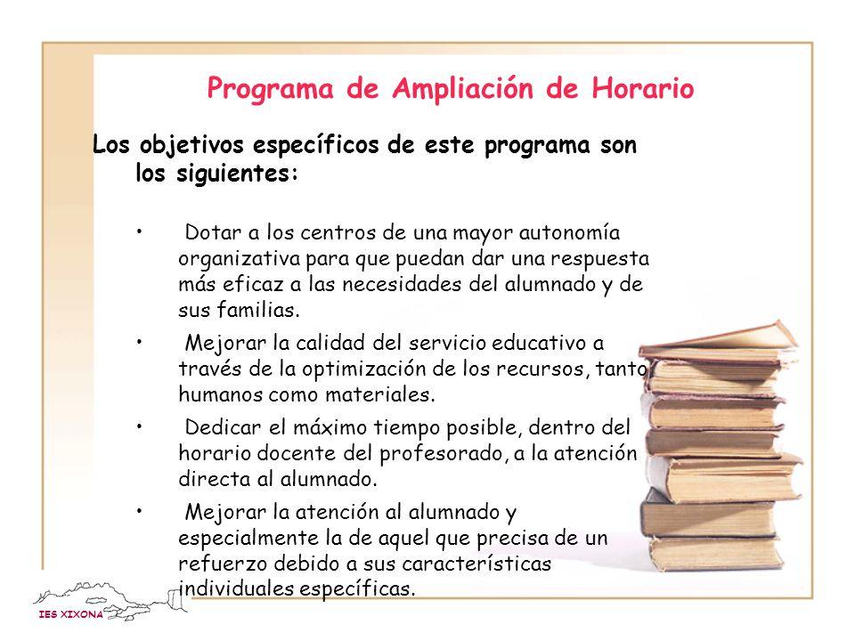 IES XIXONA Programa de Ampliación de Horario Los objetivos específicos de este programa son los siguientes: Dotar a los centros de una mayor autonomía organizativa para que puedan dar una respuesta más eficaz a las necesidades del alumnado y de sus familias.