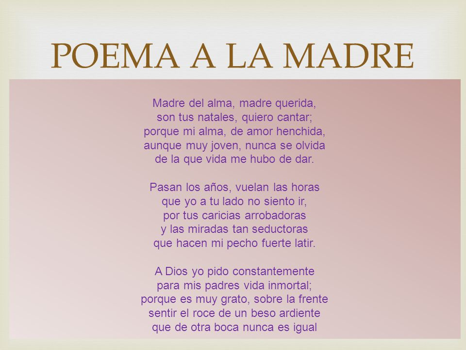POEMA A LA MADRE Madre del alma, madre querida, son tus natales, quiero cantar; porque mi alma, de amor henchida, aunque muy joven, nunca se olvida de