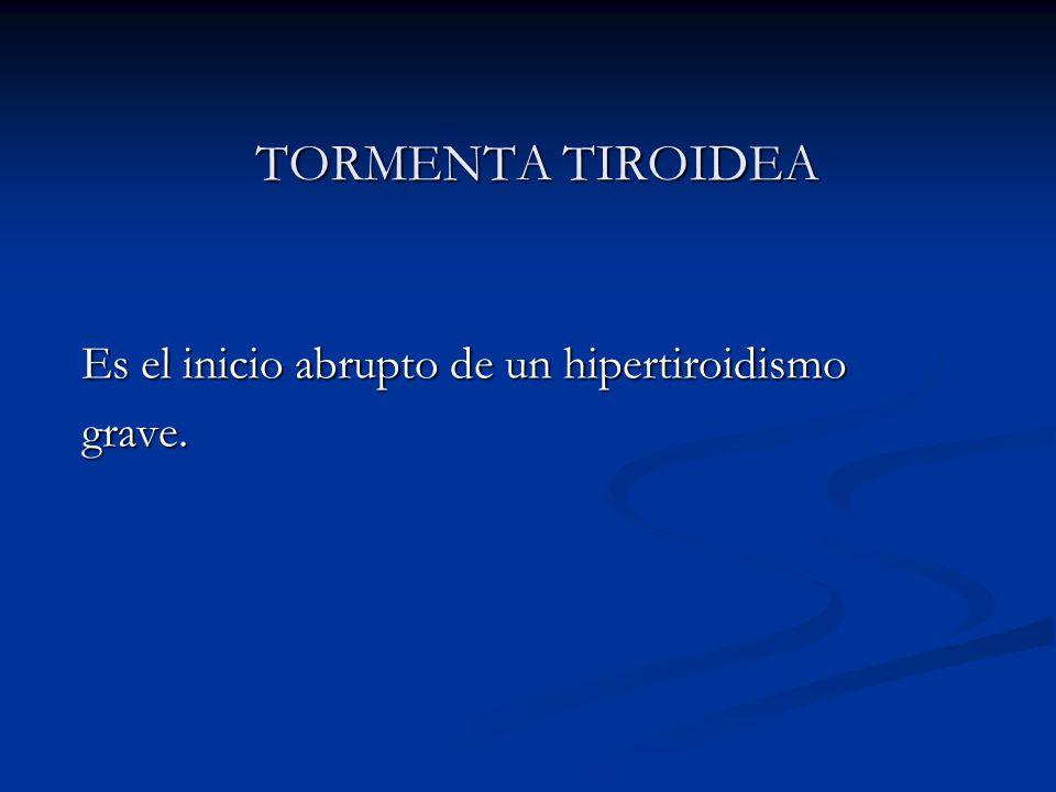 TORMENTA TIROIDEA Es el inicio abrupto de un hipertiroidismo grave.