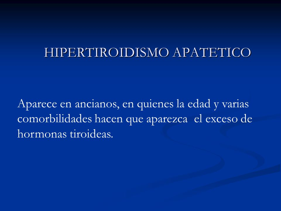 HIPERTIROIDISMO APATETICO Aparece en ancianos, en quienes la edad y varias comorbilidades hacen que aparezca el exceso de hormonas tiroideas.