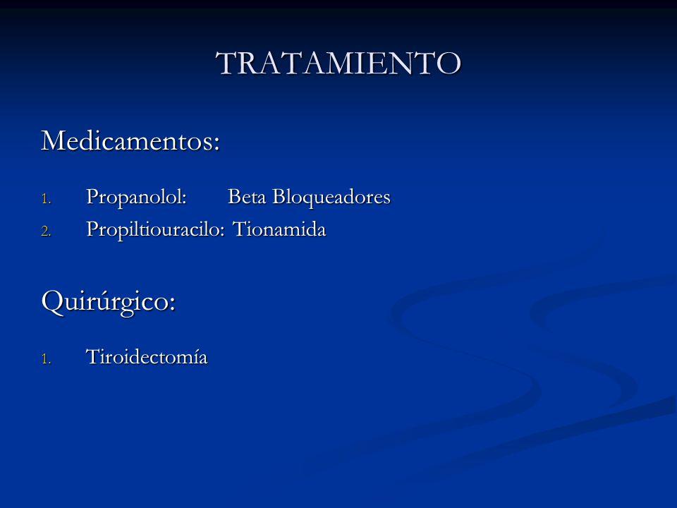 TRATAMIENTO Medicamentos: 1. Propanolol: Beta Bloqueadores 2. Propiltiouracilo: Tionamida Quirúrgico: 1. Tiroidectomía