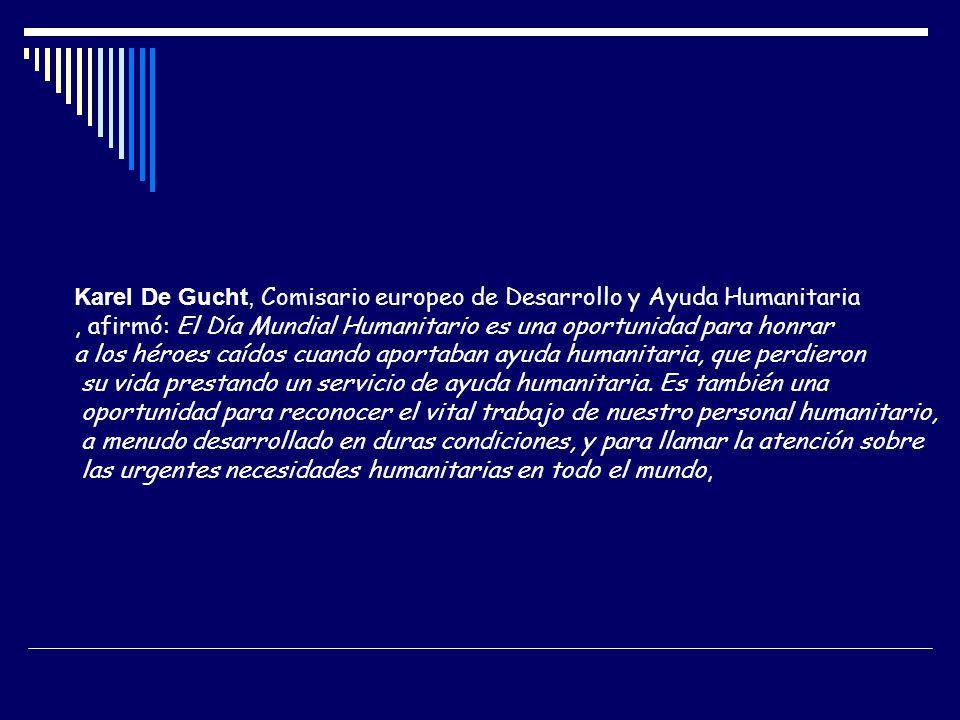 Karel De Gucht, Comisario europeo de Desarrollo y Ayuda Humanitaria, afirmó: El Día Mundial Humanitario es una oportunidad para honrar a los héroes ca