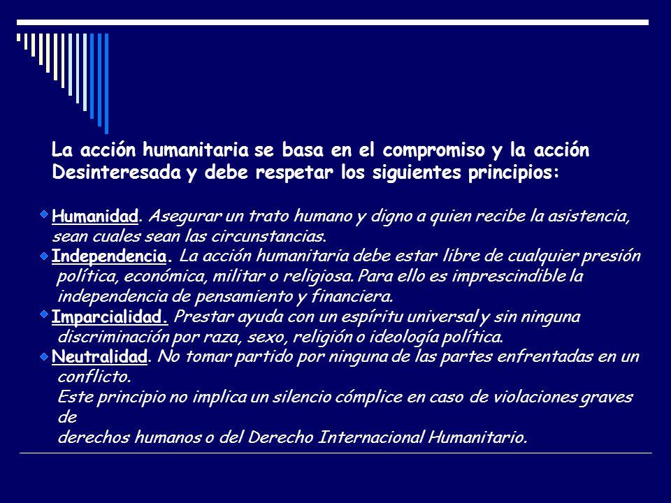 La acción humanitaria se basa en el compromiso y la acción Desinteresada y debe respetar los siguientes principios: Humanidad. Asegurar un trato human