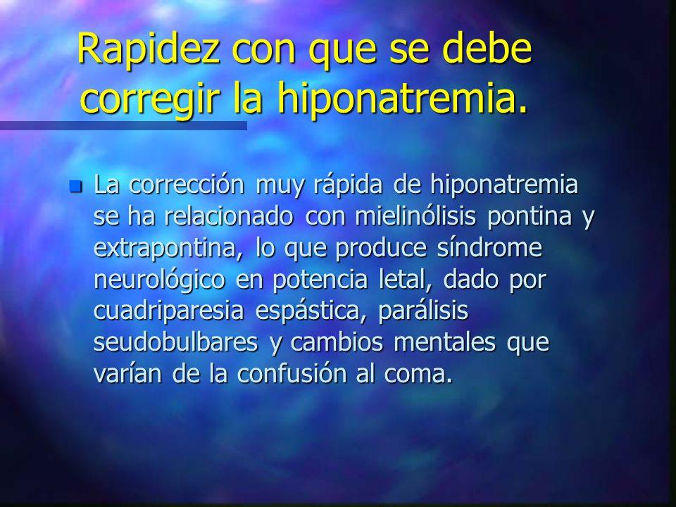 Rapidez con que se debe corregir la hiponatremia. n La corrección muy rápida de hiponatremia se ha relacionado con mielinólisis pontina y extrapontina