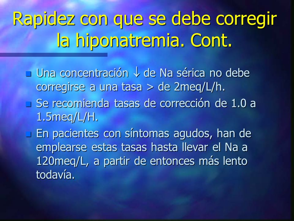 Rapidez con que se debe corregir la hiponatremia. Cont. n Una concentración de Na sérica no debe corregirse a una tasa > de 2meq/L/h. n Se recomienda